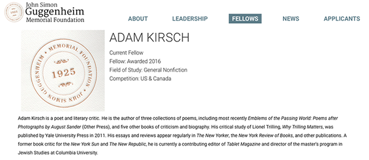 Screen grab of Guggenheim Foundation Fellows website featuring Adam Kirsch  Adam Kirsch, author of three collections of poems and five books of criticism and biography, was awarded a Guggenheim Foundation Fellowship in the general nonfiction field of study.
